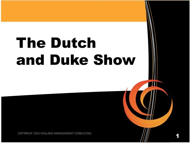 The Dutch and Duke Show COPYRIGHT 2013 HOLLAND MANAGEMENT CONSULTING 1