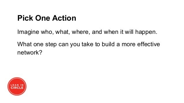 Pick One Action Imagine who, what, where, and when it will happen. What one step can you take to build a more effective ne...