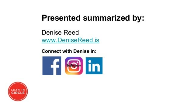 Presented summarized by: Denise Reed www.DeniseReed.is Connect with Denise in: