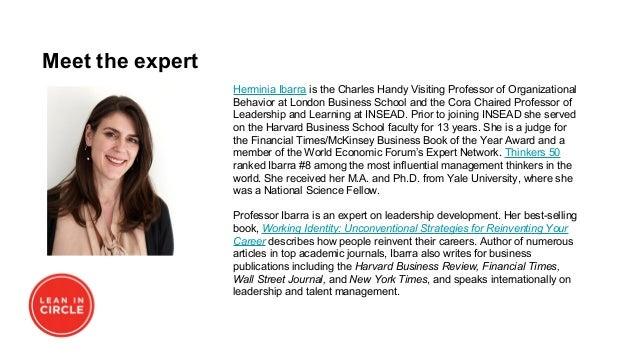 Meet the expert Herminia Ibarra is the Charles Handy Visiting Professor of Organizational Behavior at London Business Scho...
