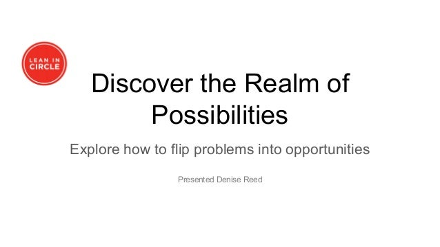 Discover the Realm of Possibilities Explore how to flip problems into opportunities Presented Denise Reed