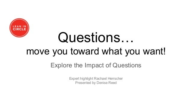 Questions… move you toward what you want! Explore the Impact of Questions Expert highlight Rachael Herrscher Presented by ...