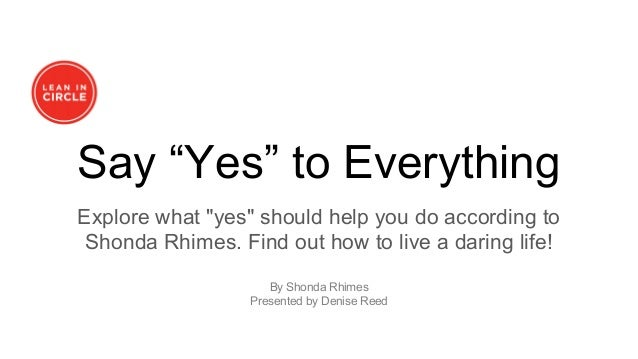 "Say ""Yes"" to Everything Explore what ""yes"" should help you do according to Shonda Rhimes. Find out how to live a daring li..."