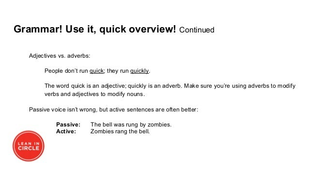 Grammar! Use it, quick overview! Continued Adjectives vs. adverbs: People don't run quick; they run quickly. The word quic...