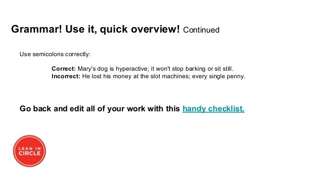 Use semicolons correctly: Correct: Mary's dog is hyperactive; it won't stop barking or sit still. Incorrect: He lost his m...
