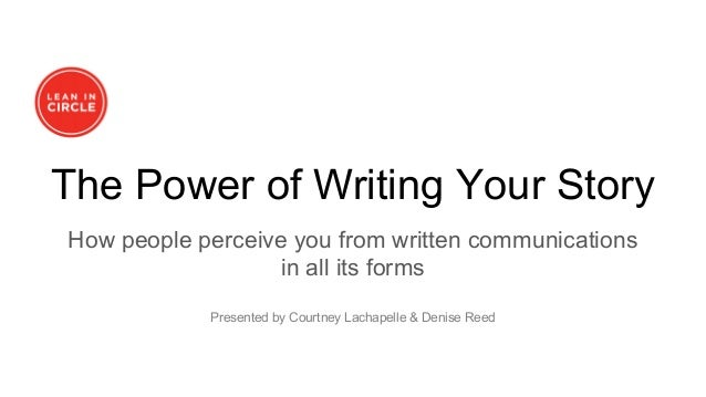 The Power of Writing Your Story How people perceive you from written communications in all its forms Presented by Courtney...