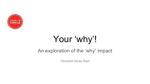 Your 'why'! An exploration of the 'why' impact Presented Denise Reed