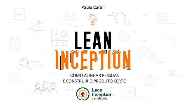 COMO ALINHAR PESSOAS E CONSTRUIR O PRODUTO CERTO Paulo Caroli
