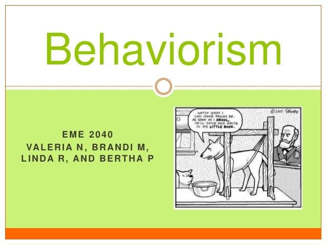 Behaviorism EME 2040 VA L E R I A N , B R A N D I M , LINDA R, AND BERTHA P
