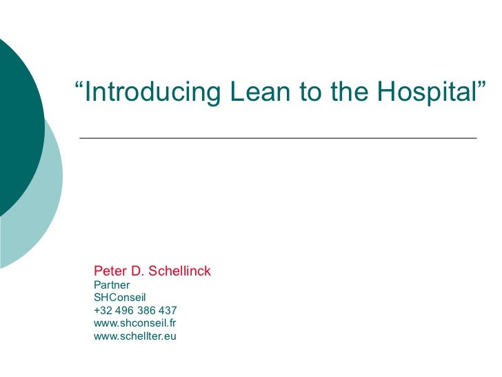"""Introducing Lean to the Hospital"" Peter D. Schellinck Partner SHConseil +32 496 386 437 www.shconseil.fr www.schellter.eu"