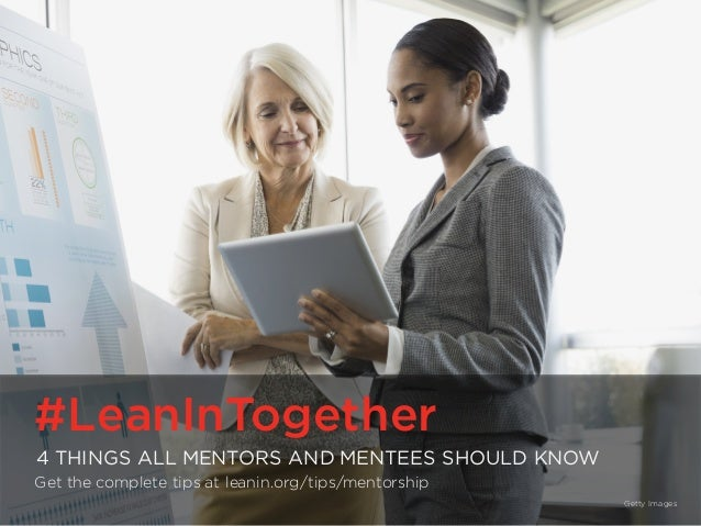 #LeanInTogether | LeanIn.Org/Together #LeanInTogether 4 THINGS ALL MENTORS AND MENTEES SHOULD KNOW Get the complete tips a...