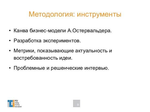 Методология: инструменты • Канва бизнес-модели А.Остервальдера. • Разработка экспериментов. • Метрики, показывающие актуал...