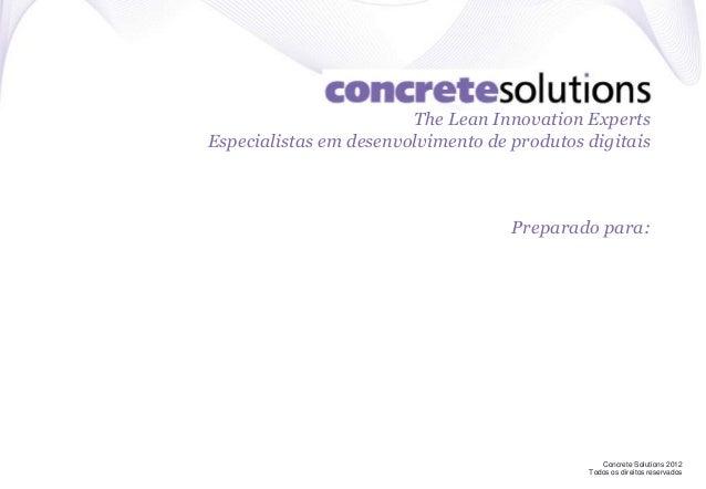Concrete Solutions 2012 Todos os direitos reservados The Lean Innovation Experts Especialistas em desenvolvimento de produ...
