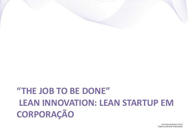"""Concrete Solutions 2012 Todos os direitos reservados """"THE JOB TO BE DONE"""" LEAN INNOVATION: LEAN STARTUP EM CORPORAÇÃO"""