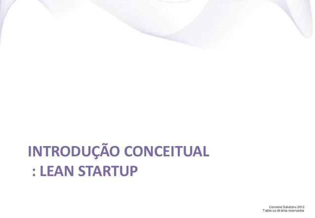 Concrete Solutions 2012 Todos os direitos reservados INTRODUÇÃO CONCEITUAL : LEAN STARTUP