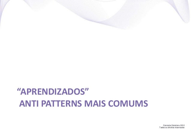 """Concrete Solutions 2012 Todos os direitos reservados """"APRENDIZADOS"""" ANTI PATTERNS MAIS COMUMS"""
