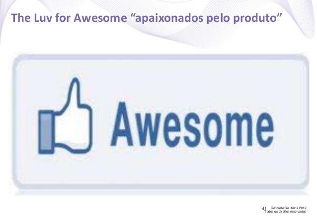 """Concrete Solutions 2012 Todos os direitos reservados The Luv for Awesome """"apaixonados pelo produto"""" 41"""
