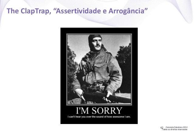 """Concrete Solutions 2012 Todos os direitos reservados The ClapTrap, """"Assertividade e Arrogância"""" 42"""