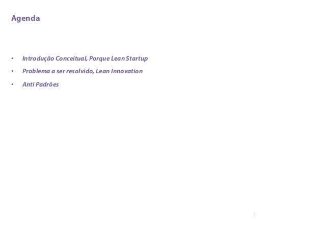 Agenda • Introdução Conceitual, Porque Lean Startup • Problema a ser resolvido, Lean Innovation • Anti Padrões 1