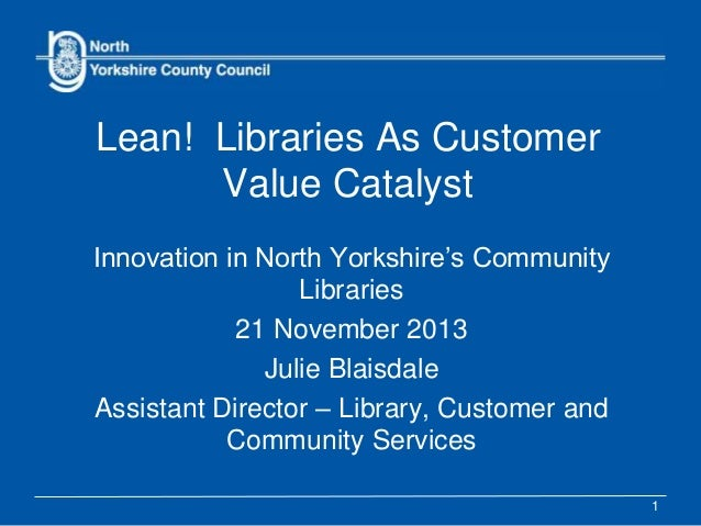 Lean! Libraries As Customer Value Catalyst Innovation in North Yorkshire's Community Libraries 21 November 2013 Julie Blai...