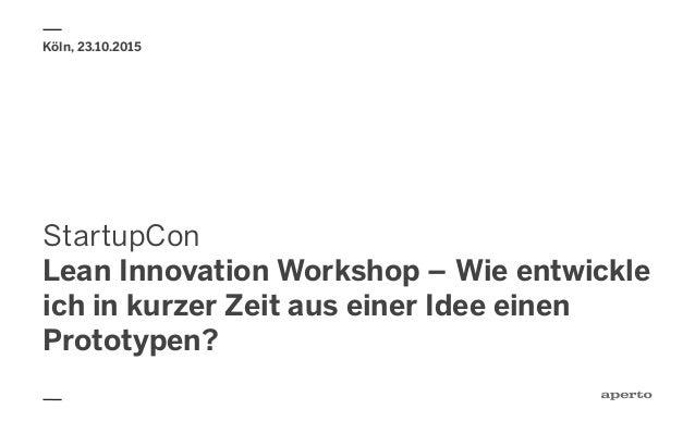StartupCon Lean Innovation Workshop – Wie entwickle ich in kurzer Zeit aus einer Idee einen Prototypen? Köln, 23.10.2015