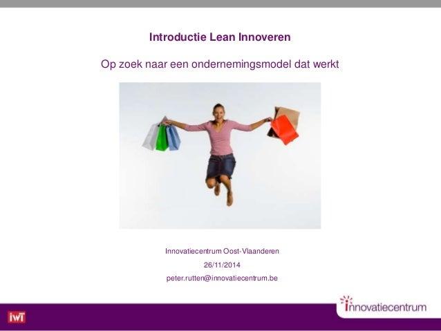 Innovatiecentrum Oost-Vlaanderen 26/11/2014 peter.rutten@innovatiecentrum.be Introductie Lean Innoveren Op zoek naar een o...