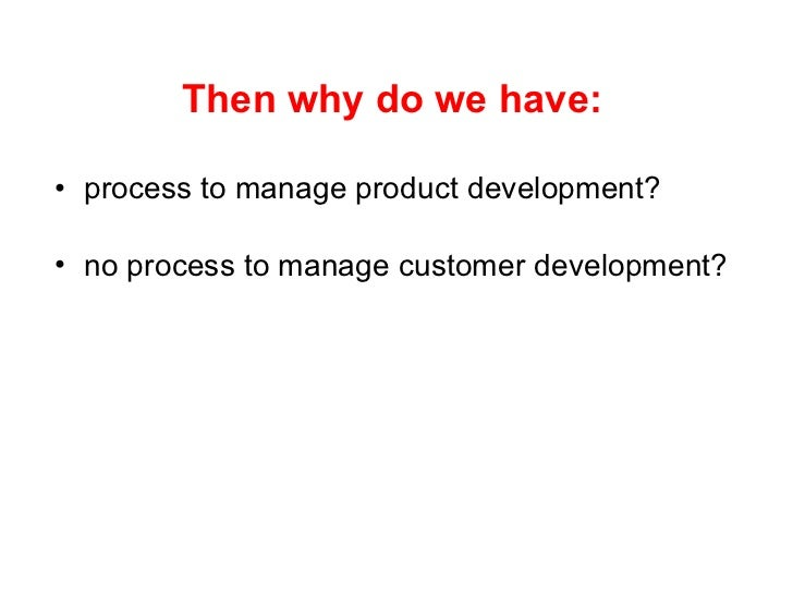 <ul><li>Then why do we have: </li></ul><ul><li>process to manage product development? </li></ul><ul><li>no process   to ma...