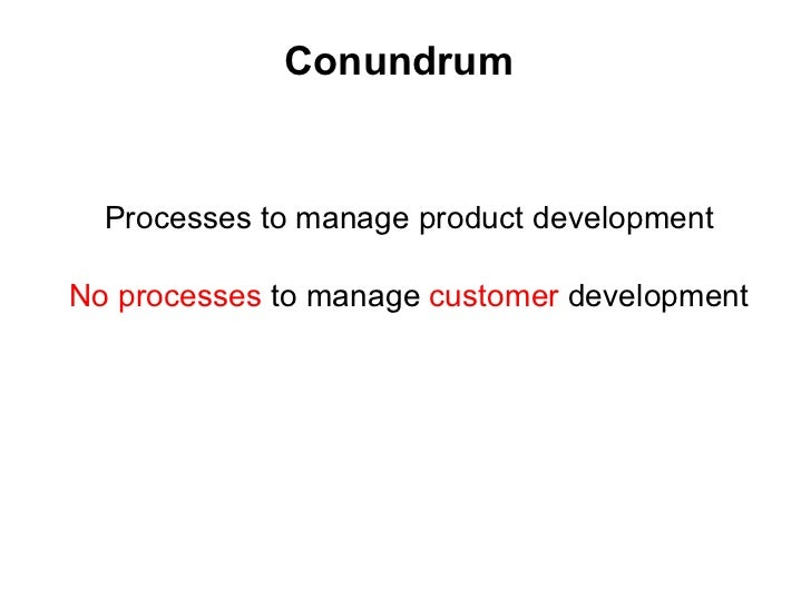 Conundrum <ul><li>Processes to manage product development </li></ul><ul><li>No processes  to manage  customer  development...