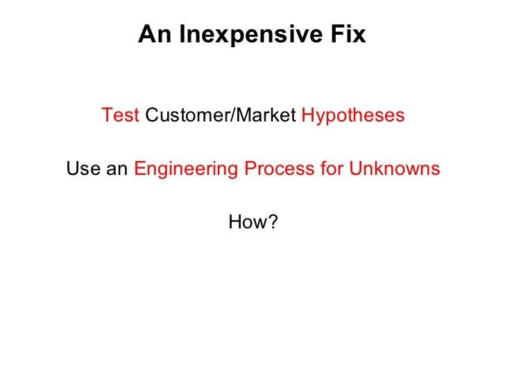 An Inexpensive Fix <ul><li>Test  Customer/Market  Hypotheses </li></ul><ul><li>Use an  Engineering Process for Unknowns </...