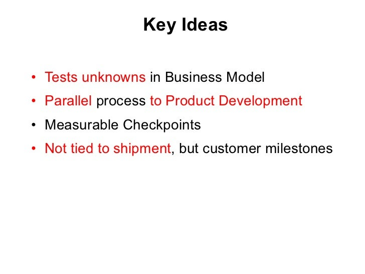 Key Ideas <ul><li>Tests unknowns  in Business Model </li></ul><ul><li>Parallel  process  to Product Development </li></ul>...
