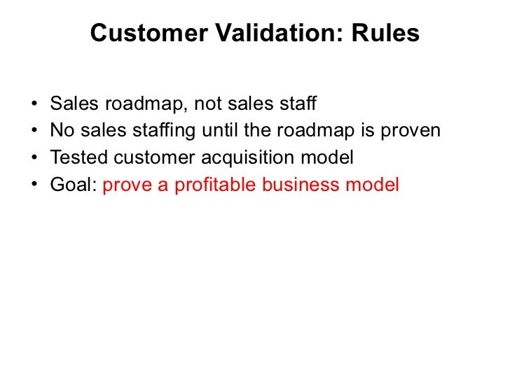 Customer Validation:  Rules <ul><li>Sales roadmap, not sales staff </li></ul><ul><li>No sales staffing until the roadmap i...