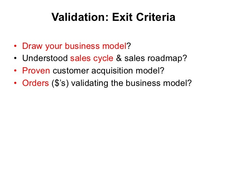 Validation:  Exit Criteria <ul><li>Draw your business model ? </li></ul><ul><li>Understood  sales cycle  & sales roadmap? ...