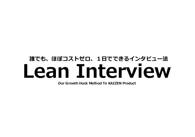 Lean Interview 誰でも、ほぼコストゼロ、1日でできるインタビュー法 Our Growth Hack Method To KAIZEN Product