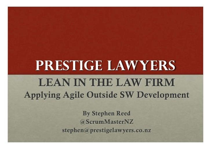PRESTIGE LAWYERS   LEAN IN THE LAW FIRMApplying Agile Outside SW Development               By Stephen Reed              @S...