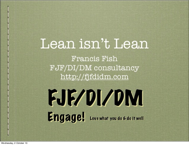 Lean isn't Lean Francis Fish FJF/DI/DM consultancy http://fjfdidm.com Engage! FJF/DI/DMFJF/DI/DM Engage! Love what you do ...