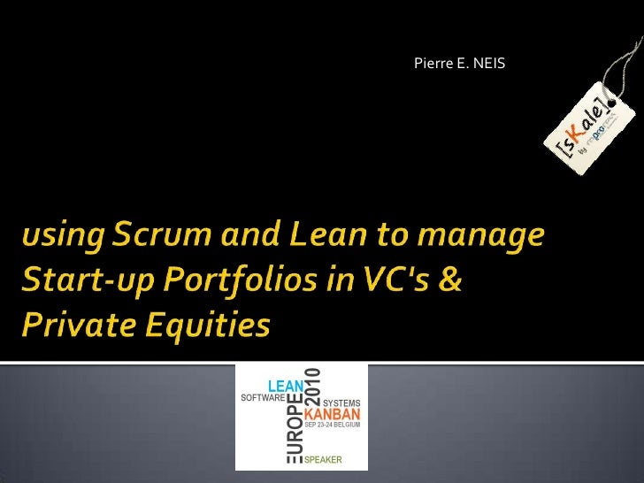 Pierre E. NEIS<br />using Scrum and Lean to manage Start-up Portfolios in VC's & PrivateEquities<br />