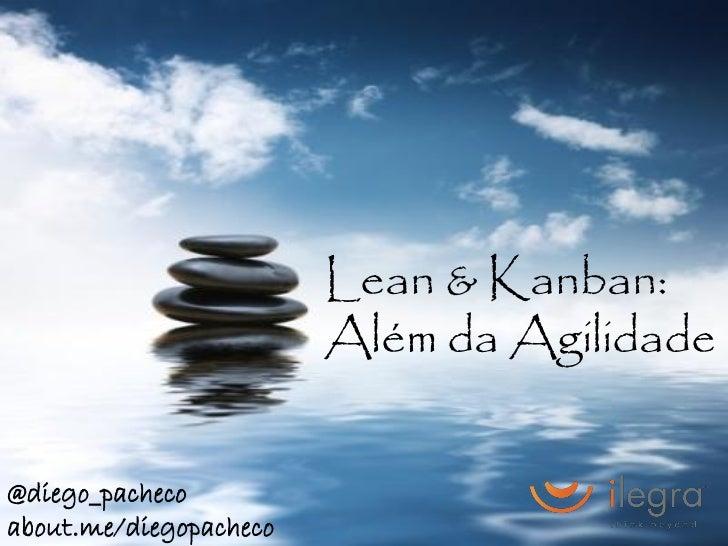 Lean & Kanban:                        Além da Agilidade@diego_pachecoabout.me/diegopacheco