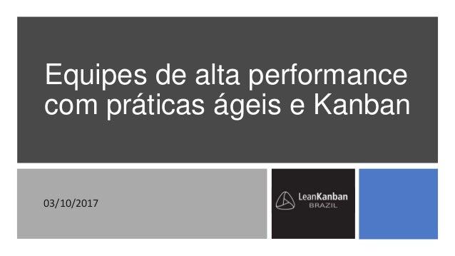 Equipes de alta performance com práticas ágeis e Kanban 03/10/2017