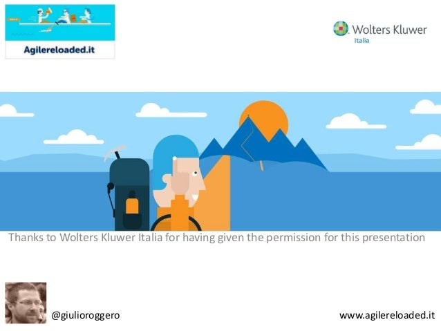 Thanks to Wolters Kluwer Italia for having given the permission for this presentation @giulioroggero www.agilereloaded.it
