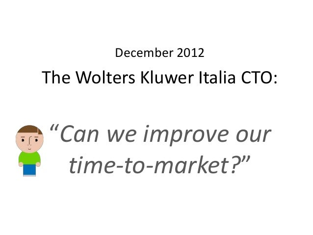 """December 2012 The Wolters Kluwer Italia CTO: """"Can we improve our time-to-market?"""""""