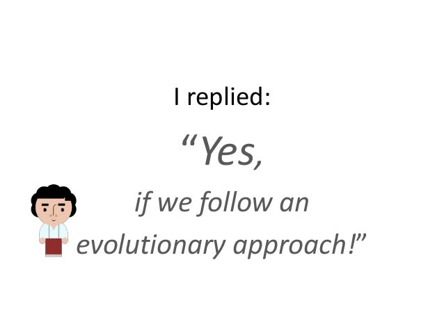 """I replied: """"Yes, if we follow an evolutionary approach!"""""""