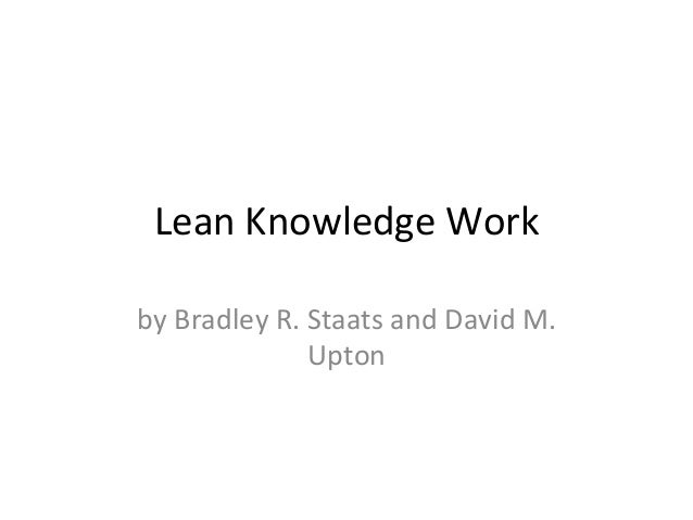 Lean	   Knowledge	   Work	    by	   Bradley	   R.	   Staats	   and	   David	   M.	    Upton