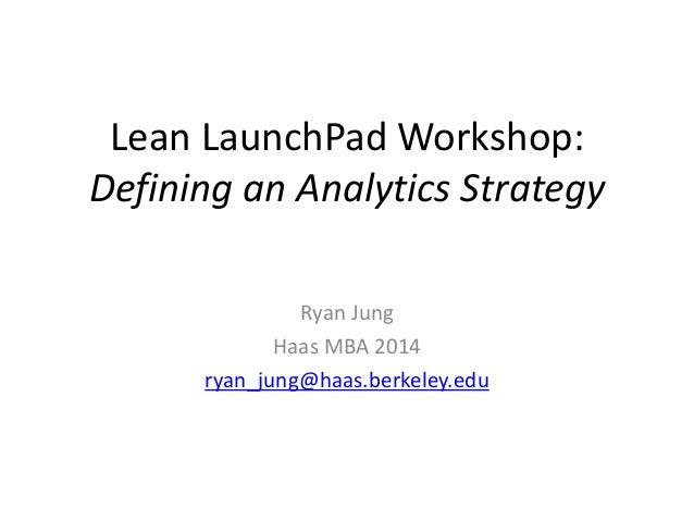 Lean LaunchPad Workshop: Defining an Analytics Strategy Ryan Jung Haas MBA 2014 ryan_jung@haas.berkeley.edu