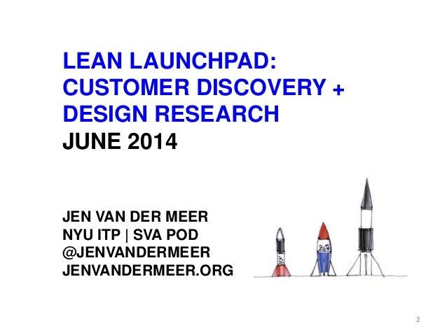 LEAN LAUNCHPAD: CUSTOMER DISCOVERY + DESIGN RESEARCH JUNE 2014 JEN VAN DER MEER NYU ITP | SVA POD @JENVANDERMEER JENVANDER...