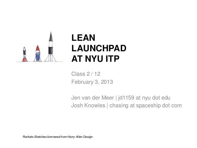 LEAN LAUNCHPAD AT NYU ITP Class 2 / 12 February 3, 2013 Jen van der Meer | jd1159 at nyu dot edu Josh Knowles | chasing at...