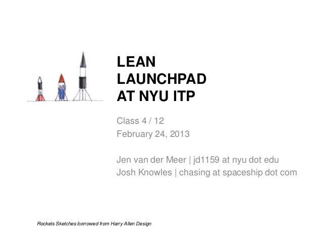 LEAN LAUNCHPAD AT NYU ITP Class 4 / 12 February 24, 2013 Jen van der Meer   jd1159 at nyu dot edu Josh Knowles   chasing a...