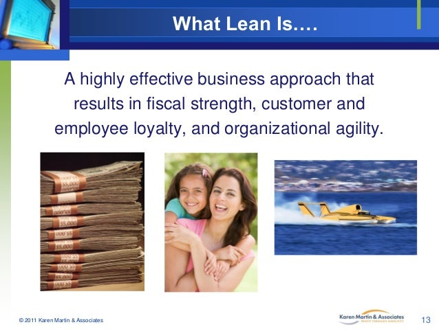 What Lean Is…. A highly effective business approach that results in fiscal strength, customer and employee loyalty, and or...