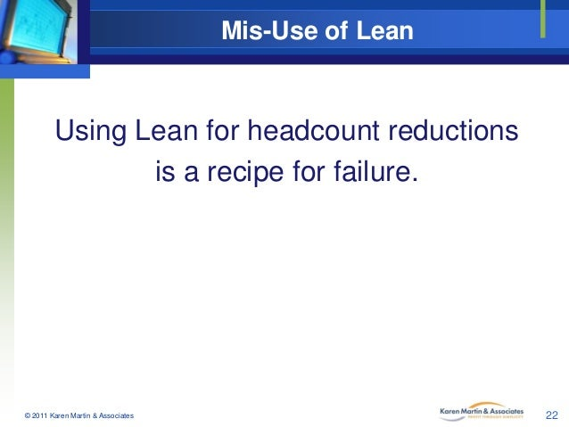 Mis-Use of Lean  Using Lean for headcount reductions is a recipe for failure.  © 2011 Karen Martin & Associates  22