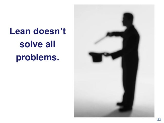 What Lean Isn't…  Lean doesn't solve all problems.  23
