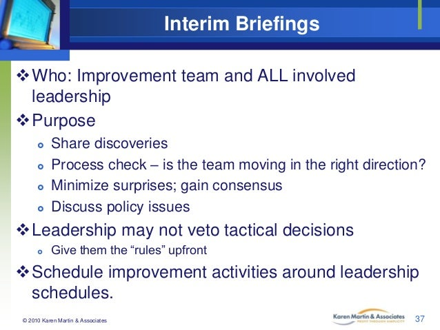 Interim Briefings Who: Improvement team and ALL involved leadership Purpose      Share discoveries Process check – i...